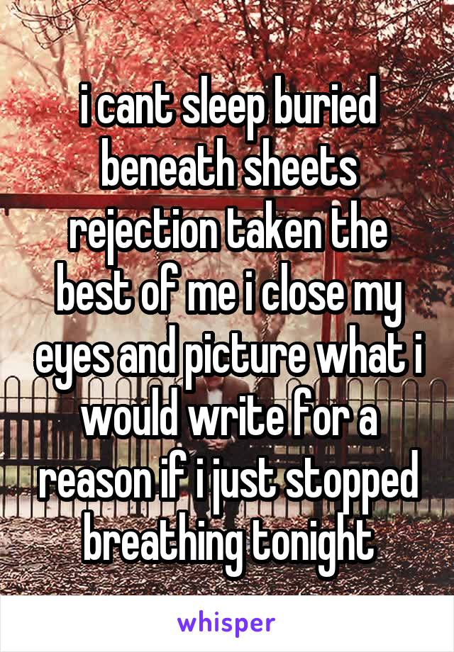 i cant sleep buried beneath sheets rejection taken the best of me i close my eyes and picture what i would write for a reason if i just stopped breathing tonight
