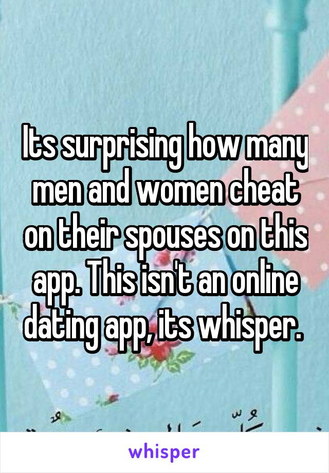 Its surprising how many men and women cheat on their spouses on this app. This isn't an online dating app, its whisper.