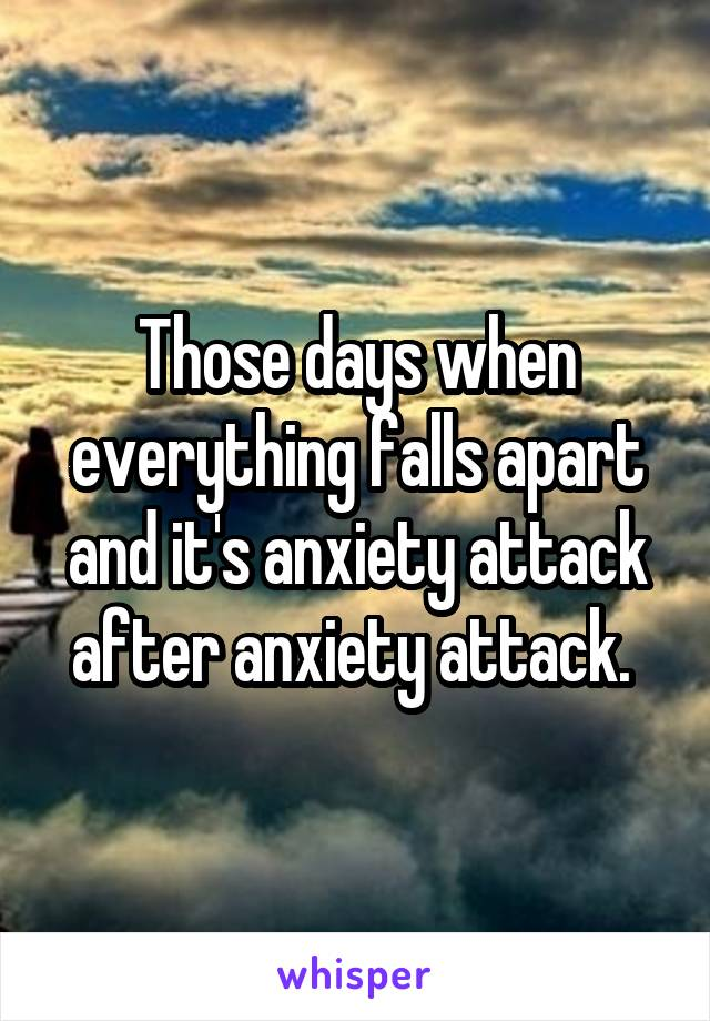 Those days when everything falls apart and it's anxiety attack after anxiety attack.