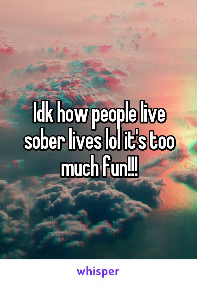 Idk how people live sober lives lol it's too much fun!!!