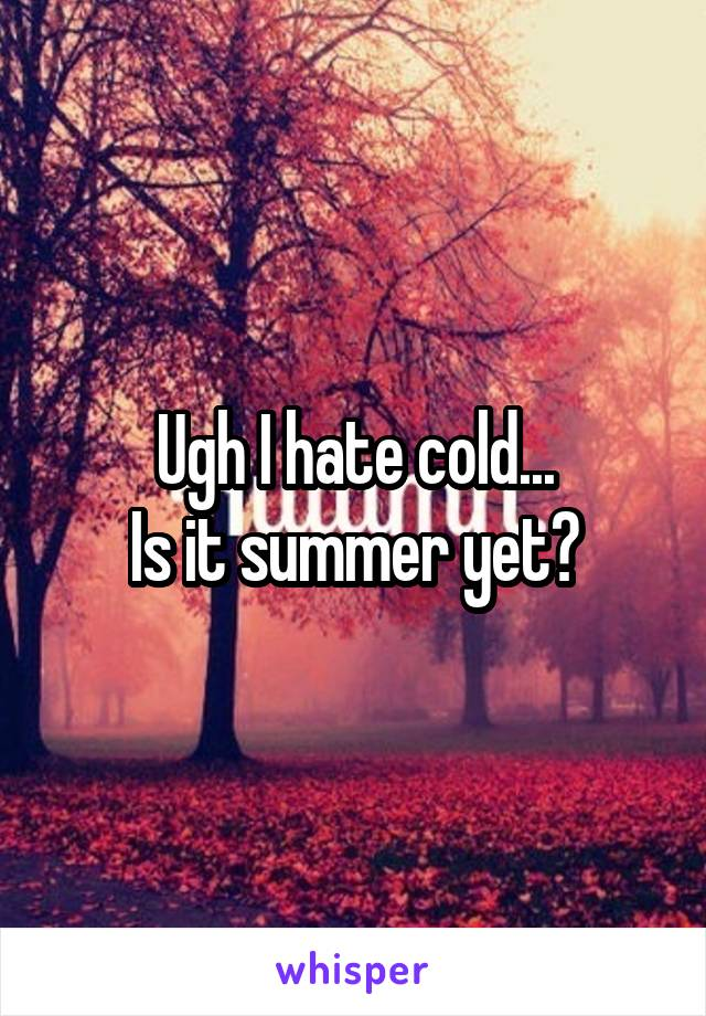 Ugh I hate cold... Is it summer yet?