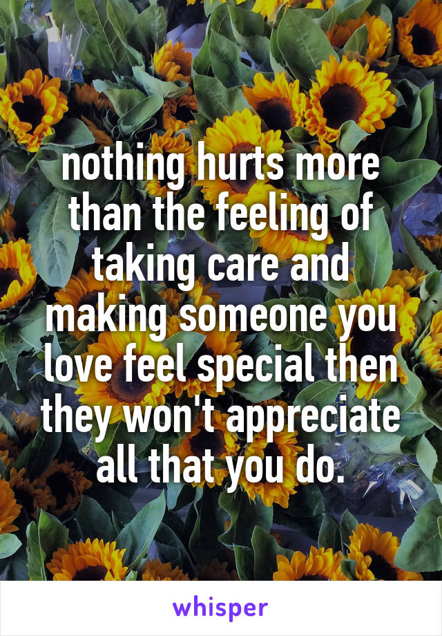 nothing hurts more than the feeling of taking care and making someone you love feel special then they won't appreciate all that you do.