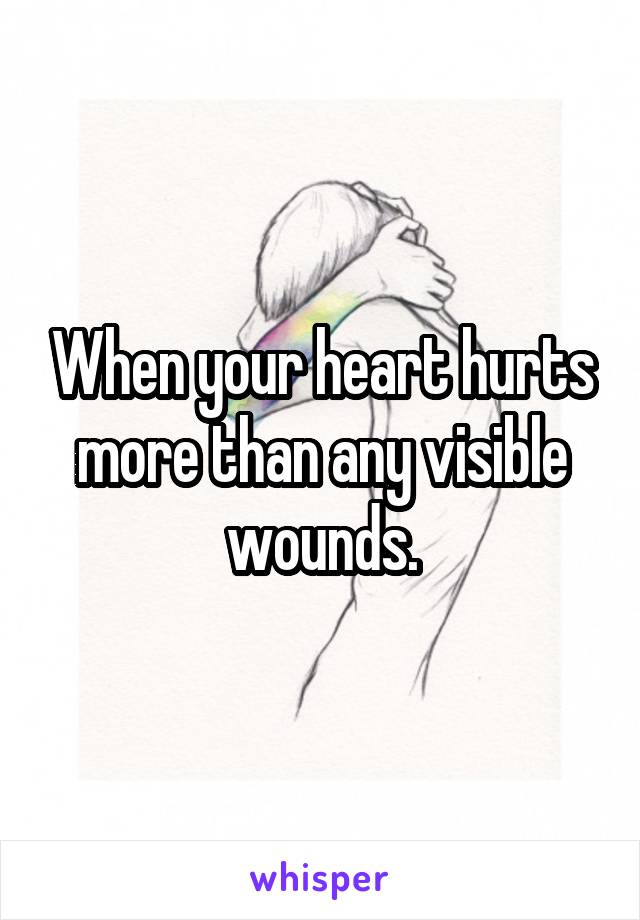 When your heart hurts more than any visible wounds.