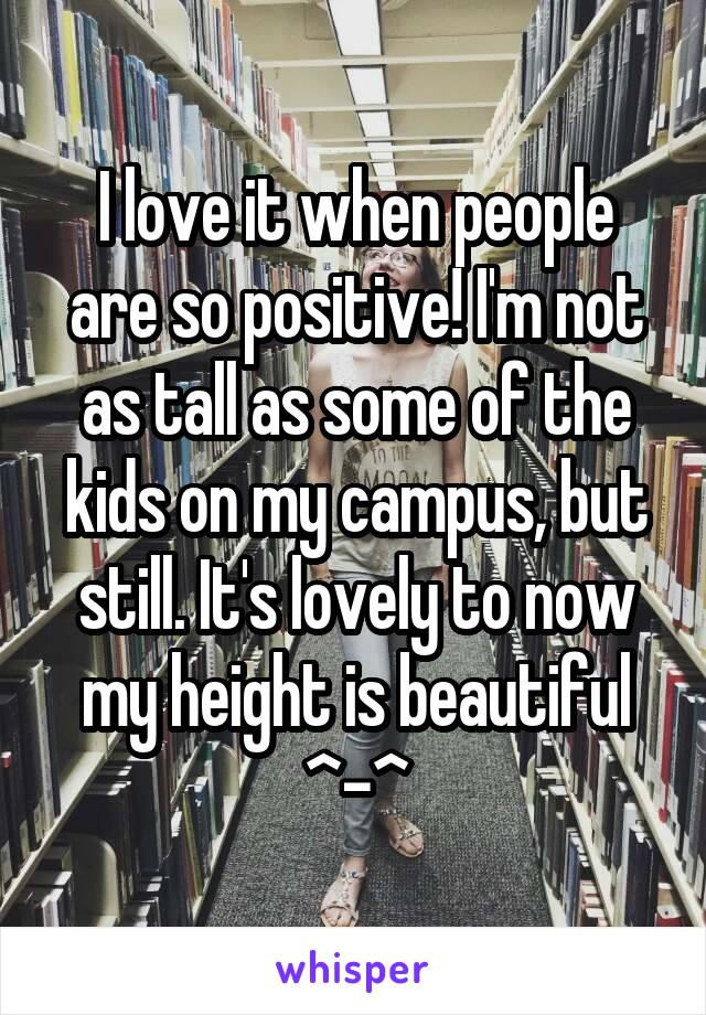 I love it when people are so positive! I'm not as tall as some of the kids on my campus, but still. It's lovely to now my height is beautiful ^-^