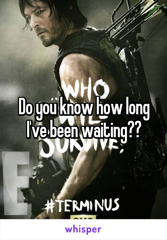 Do you know how long I've been waiting??