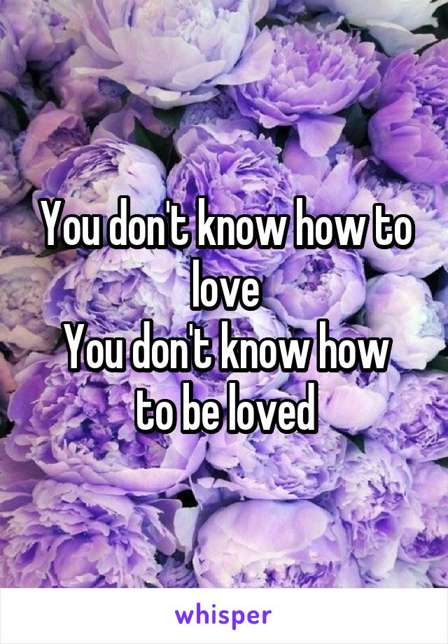 You don't know how to love You don't know how to be loved