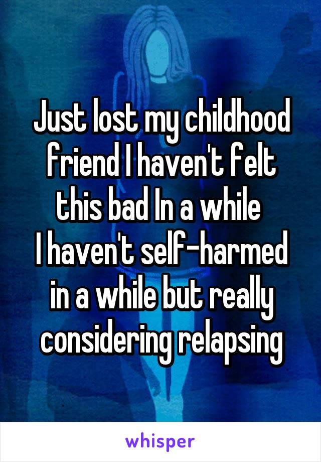 Just lost my childhood friend I haven't felt this bad In a while  I haven't self-harmed in a while but really considering relapsing