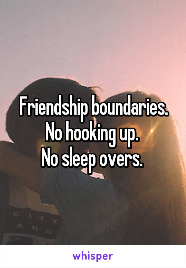 Friendship boundaries. No hooking up.  No sleep overs.