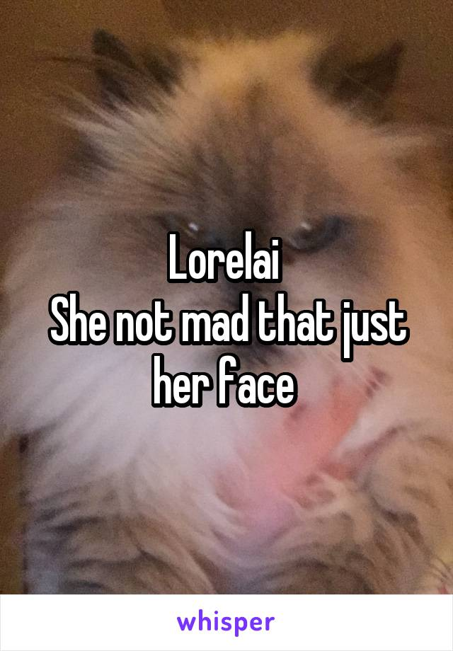 Lorelai  She not mad that just her face