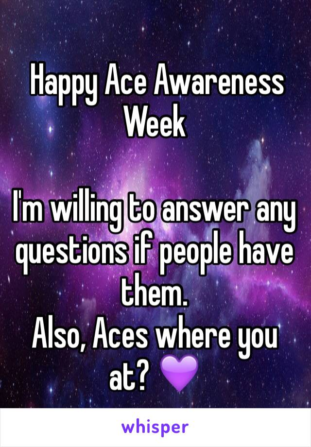 Happy Ace Awareness Week   I'm willing to answer any questions if people have them.  Also, Aces where you at? 💜