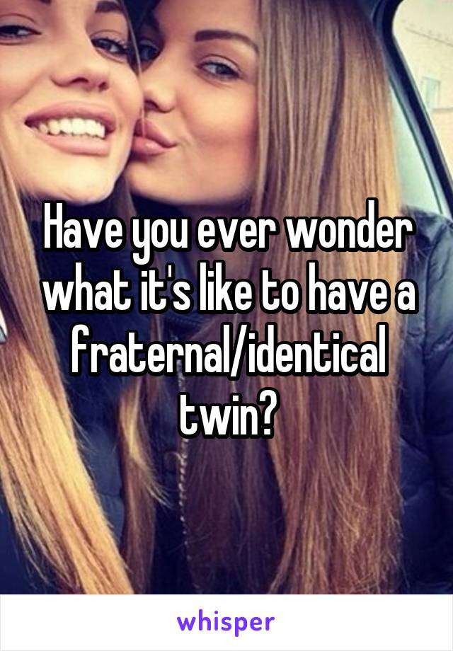 Have you ever wonder what it's like to have a fraternal/identical twin?