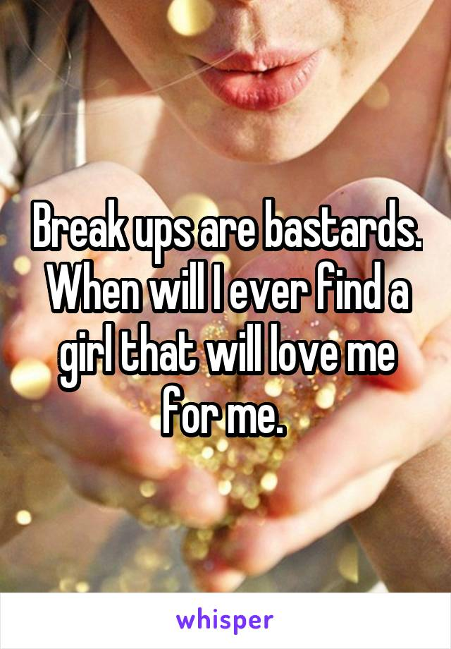 Break ups are bastards. When will I ever find a girl that will love me for me.