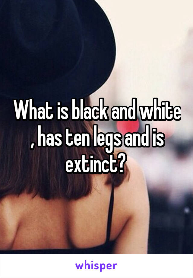What is black and white , has ten legs and is extinct?