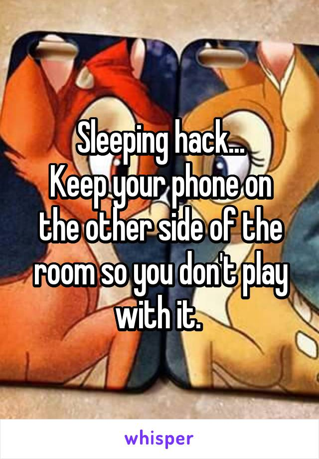 Sleeping hack... Keep your phone on the other side of the room so you don't play with it.