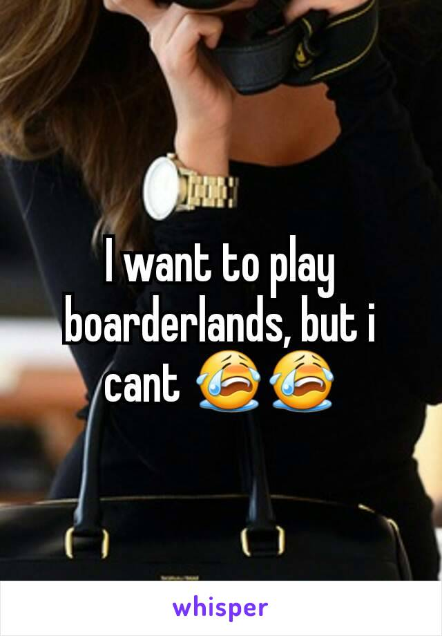 I want to play boarderlands, but i cant 😭😭