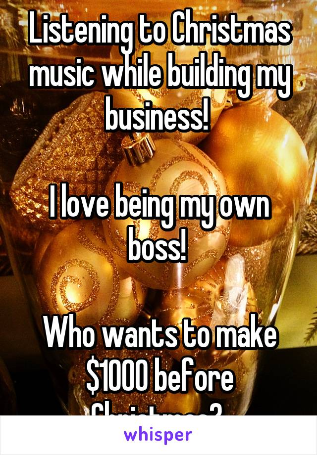 Listening to Christmas music while building my business!   I love being my own boss!   Who wants to make $1000 before Christmas?