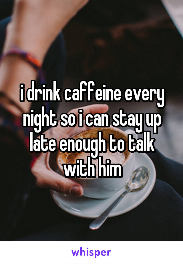 i drink caffeine every night so i can stay up late enough to talk with him