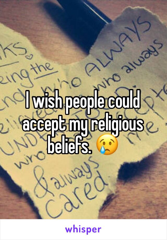 I wish people could accept my religious beliefs. 😢