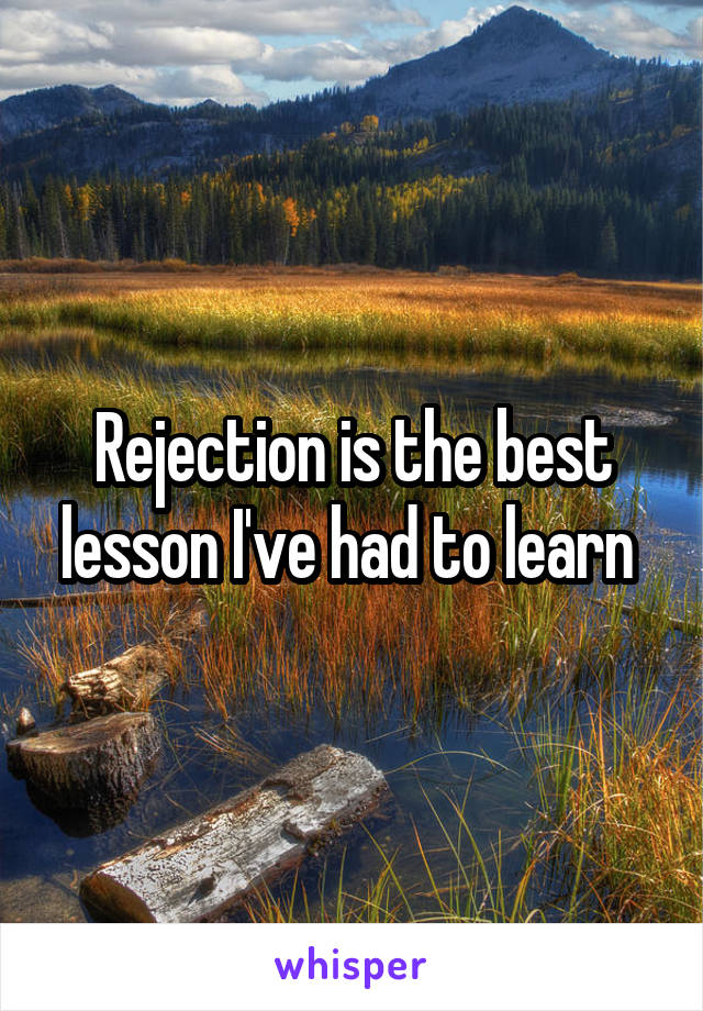 Rejection is the best lesson I've had to learn