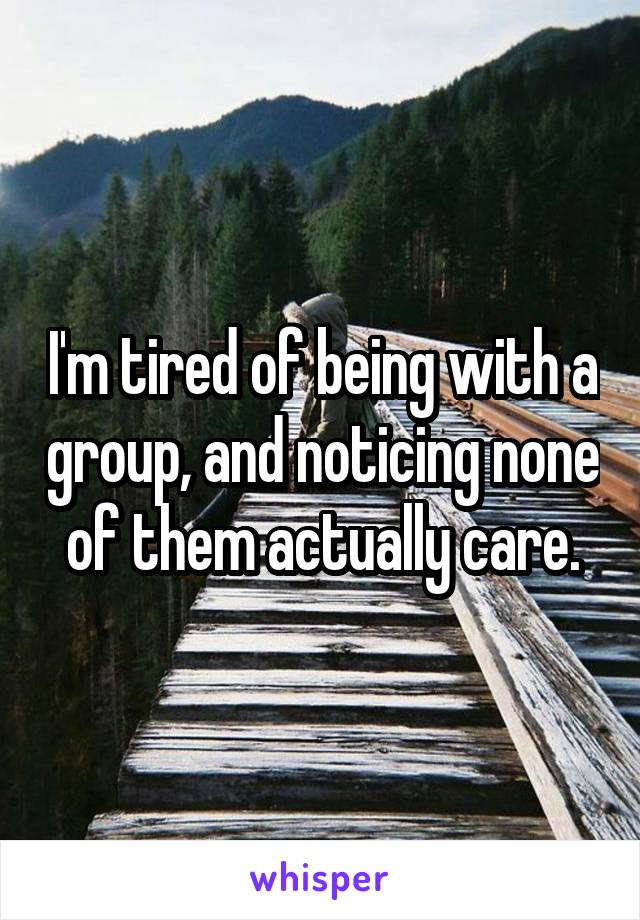 I'm tired of being with a group, and noticing none of them actually care.