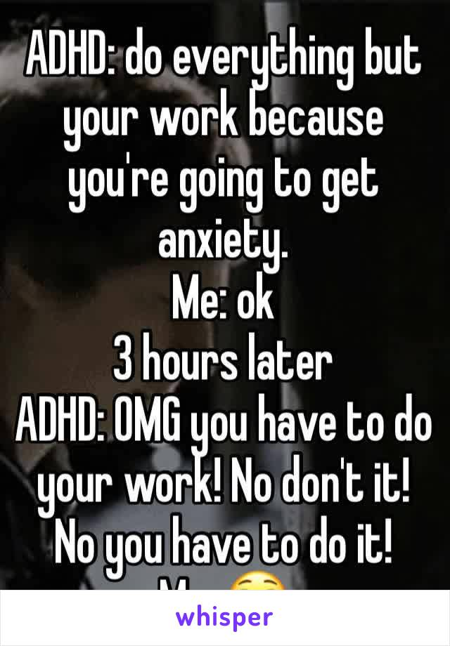 ADHD: do everything but your work because you're going to get anxiety.  Me: ok 3 hours later  ADHD: OMG you have to do your work! No don't it! No you have to do it! Me: 😳