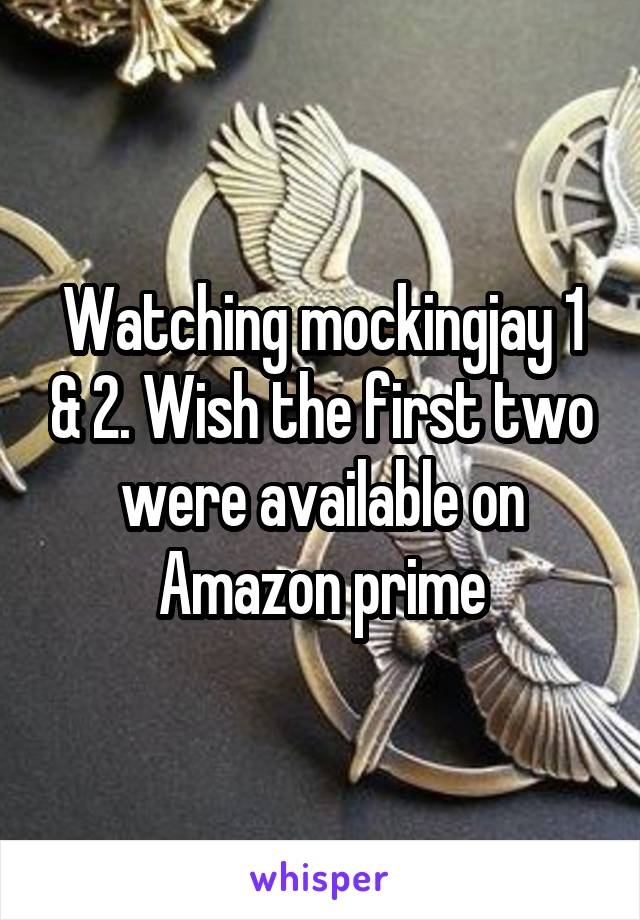 Watching mockingjay 1 & 2. Wish the first two were available on Amazon prime