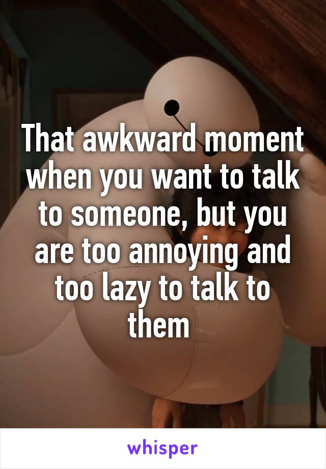 That awkward moment when you want to talk to someone, but you are too annoying and too lazy to talk to them