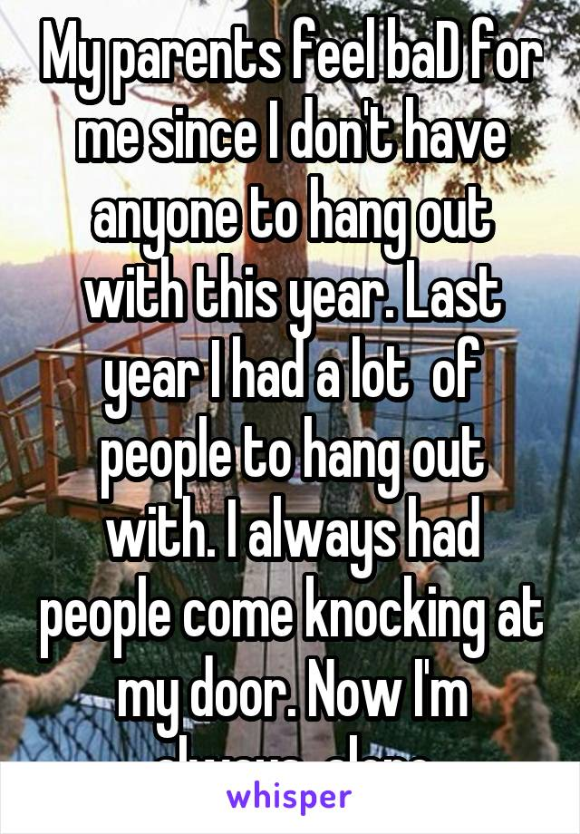 My parents feel baD for me since I don't have anyone to hang out with this year. Last year I had a lot  of people to hang out with. I always had people come knocking at my door. Now I'm always  alone