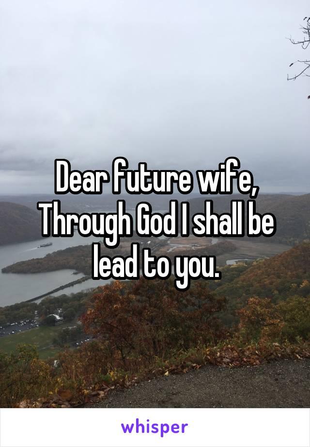 Dear future wife, Through God I shall be lead to you.
