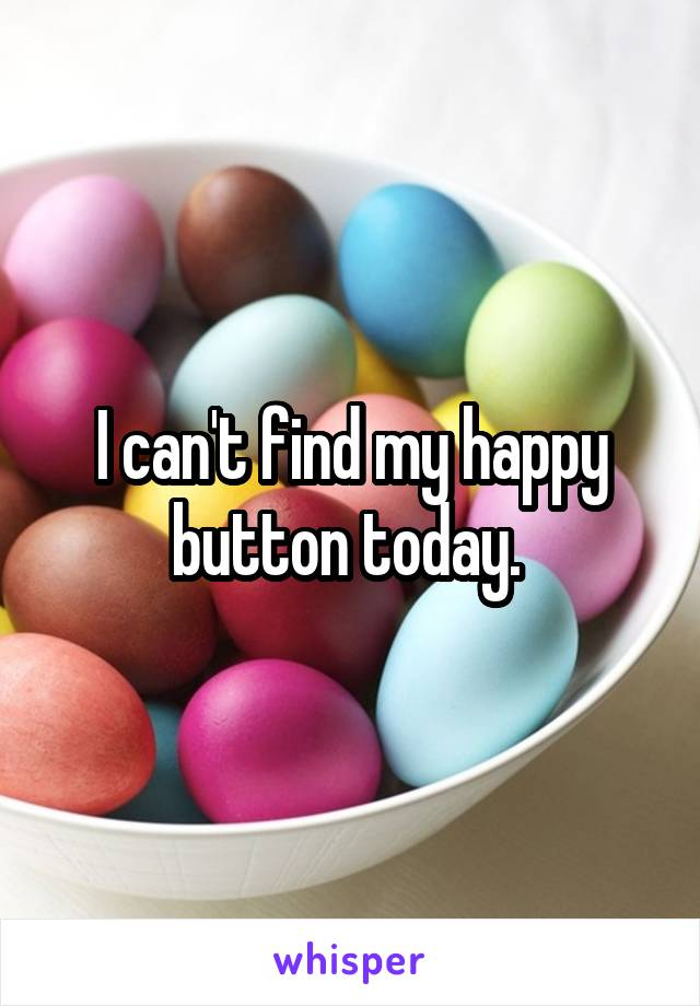 I can't find my happy button today.