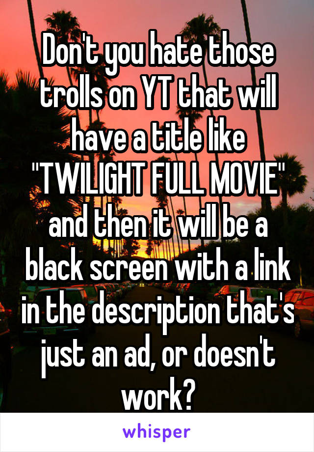 "Don't you hate those trolls on YT that will have a title like ""TWILIGHT FULL MOVIE"" and then it will be a black screen with a link in the description that's just an ad, or doesn't work?"