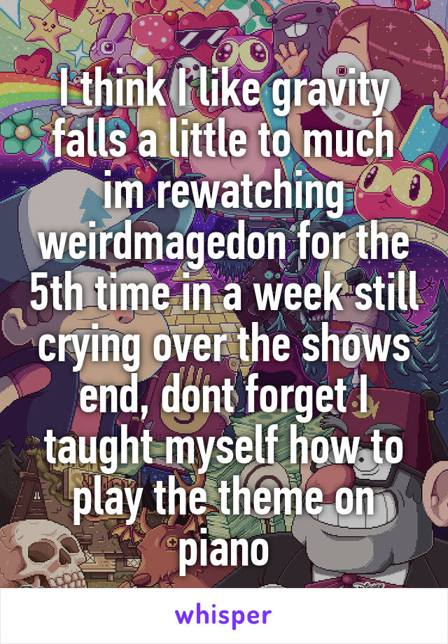 I think I like gravity falls a little to much im rewatching weirdmagedon for the 5th time in a week still crying over the shows end, dont forget I taught myself how to play the theme on piano