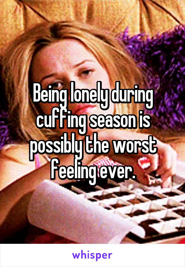 Being lonely during cuffing season is possibly the worst feeling ever.