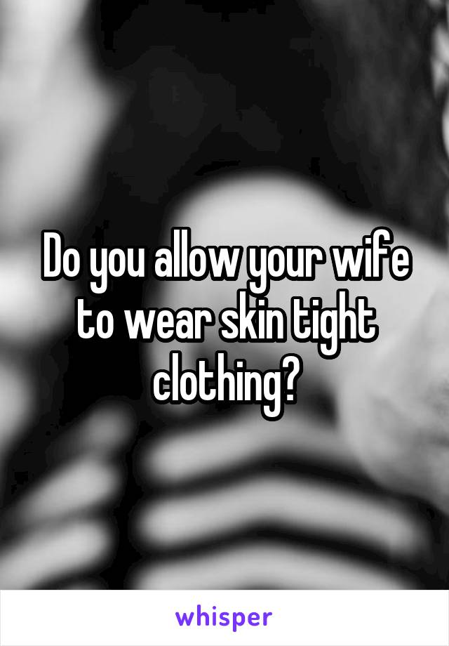 Do you allow your wife to wear skin tight clothing?