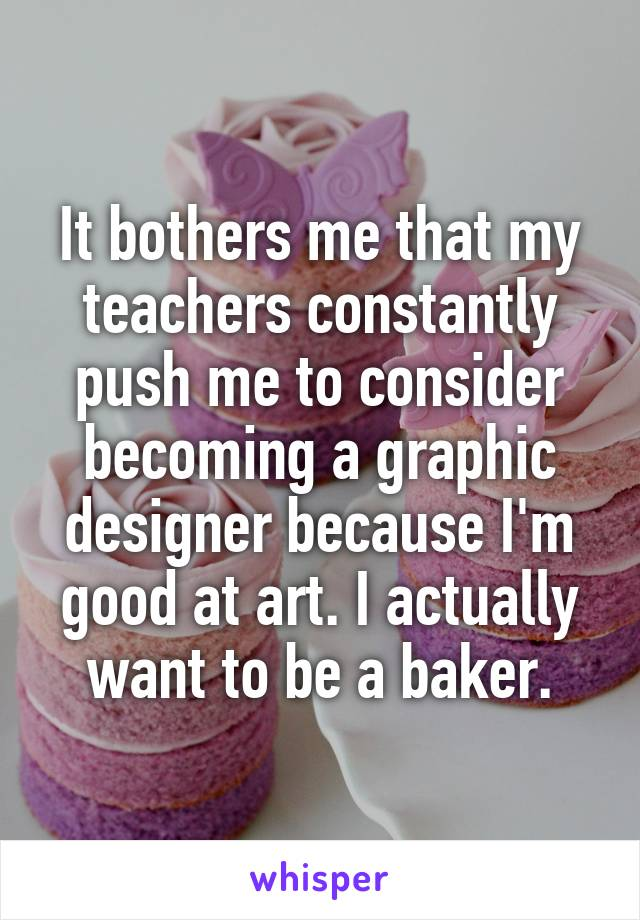 It bothers me that my teachers constantly push me to consider becoming a graphic designer because I'm good at art. I actually want to be a baker.