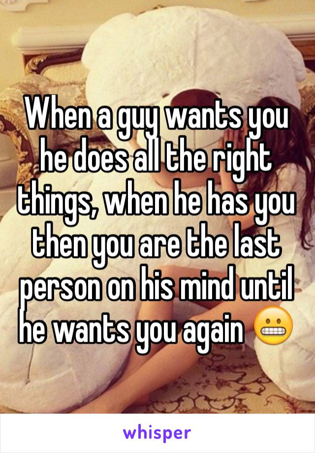 When a guy wants you he does all the right things, when he has you then you are the last person on his mind until he wants you again 😬