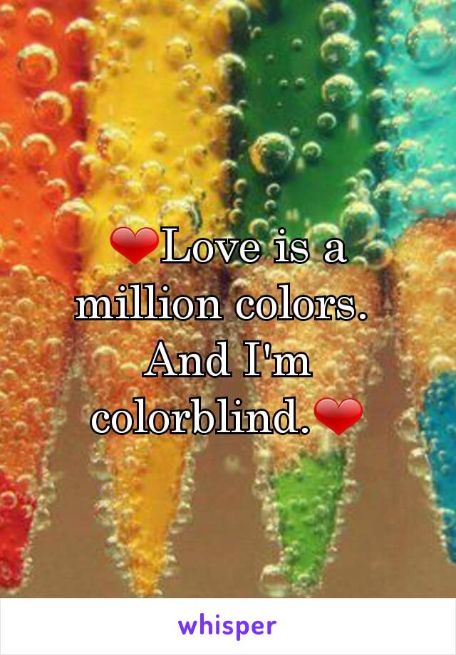 ❤Love is a million colors.  And I'm colorblind.❤