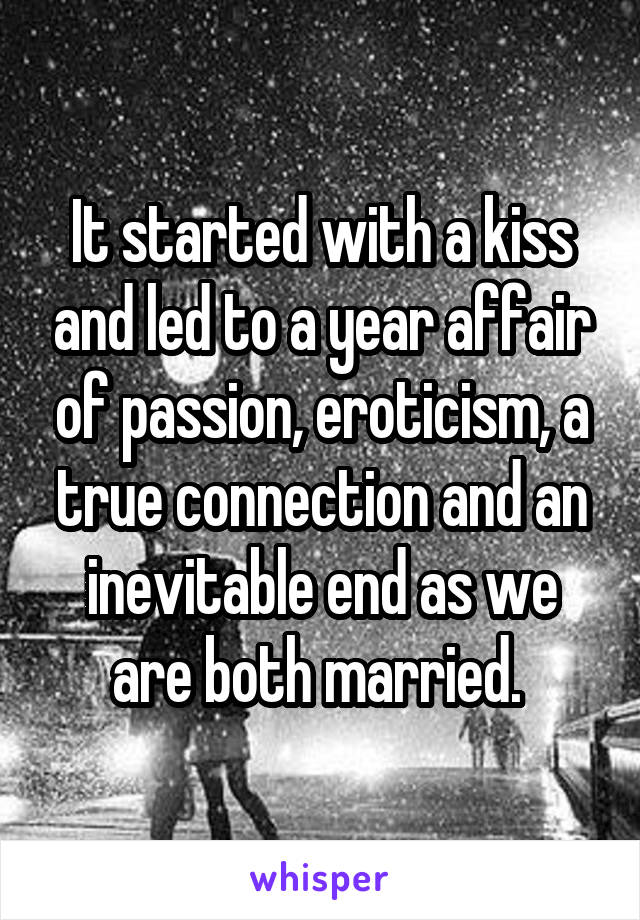 It started with a kiss and led to a year affair of passion, eroticism, a true connection and an inevitable end as we are both married.