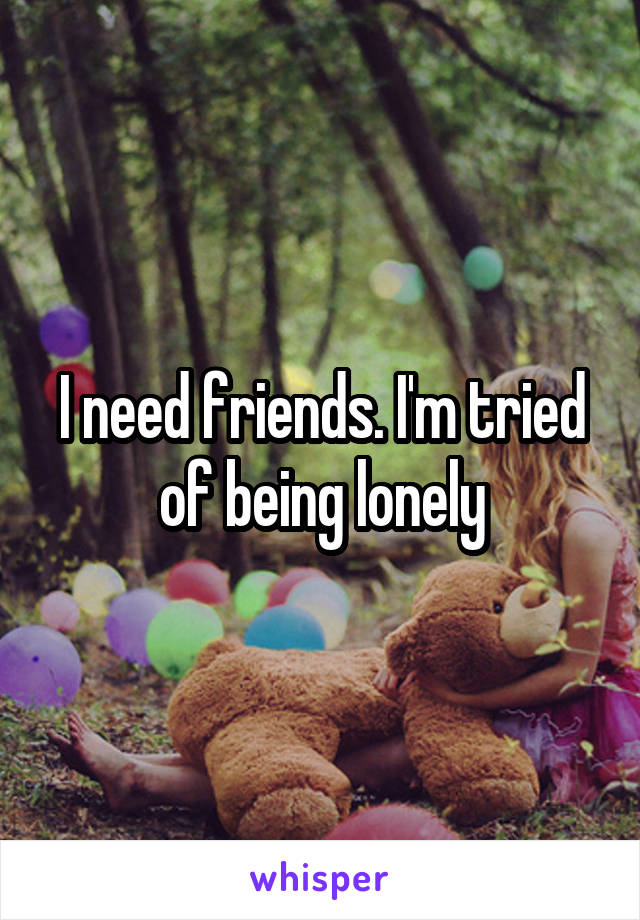 I need friends. I'm tried of being lonely