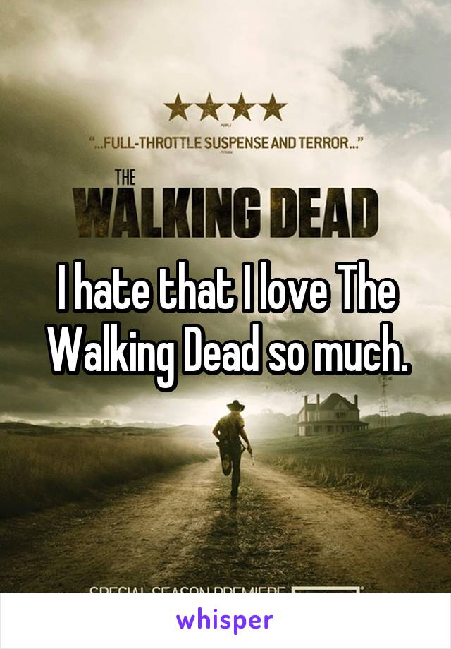 I hate that I love The Walking Dead so much.