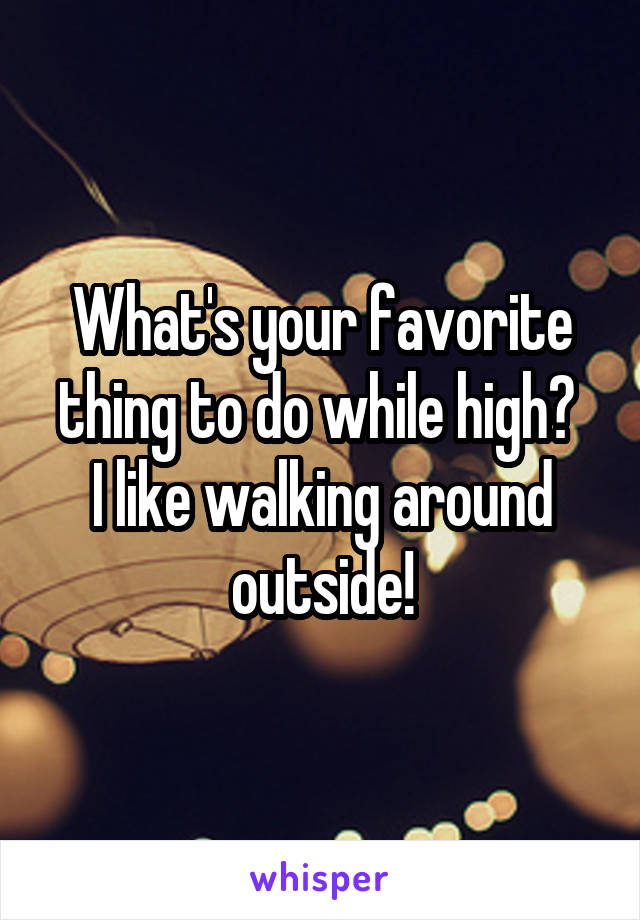 What's your favorite thing to do while high?  I like walking around outside!