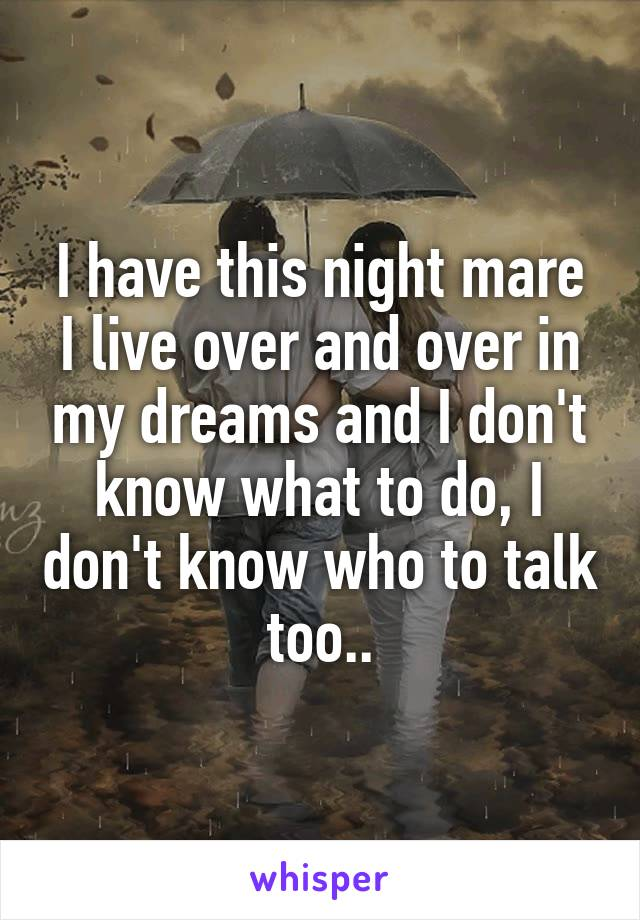 I have this night mare I live over and over in my dreams and I don't know what to do, I don't know who to talk too..