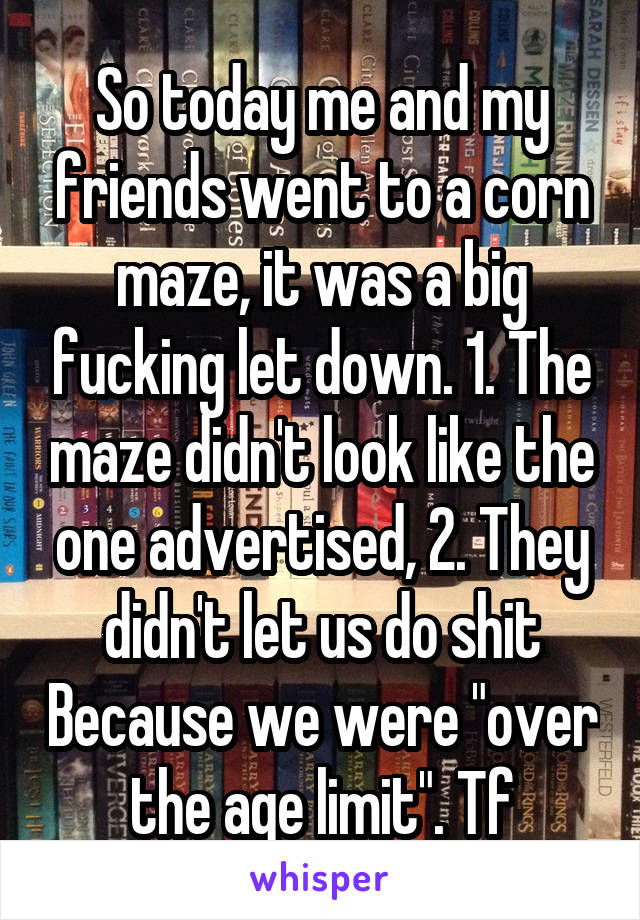 "So today me and my friends went to a corn maze, it was a big fucking let down. 1. The maze didn't look like the one advertised, 2. They didn't let us do shit Because we were ""over the age limit"". Tf"
