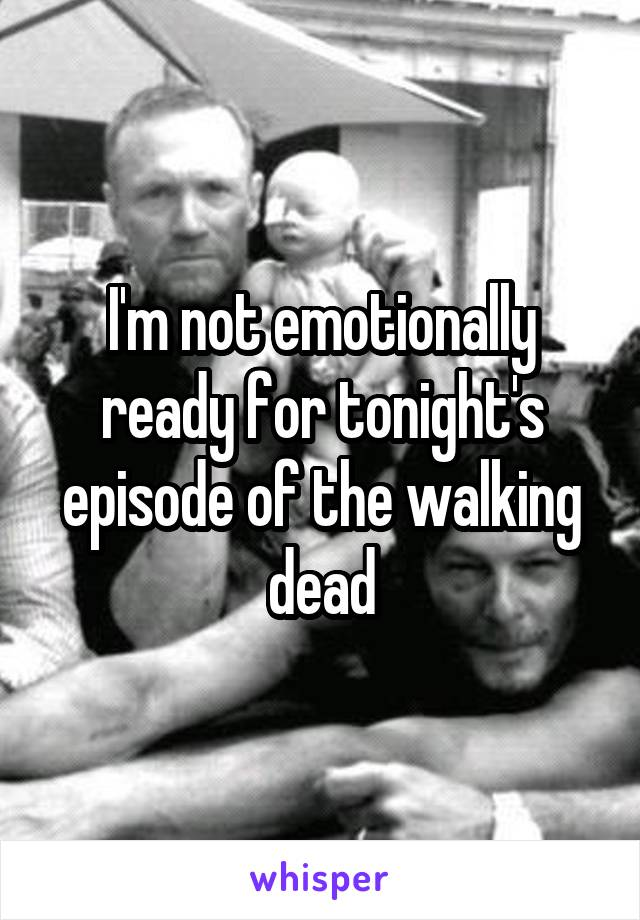 I'm not emotionally ready for tonight's episode of the walking dead
