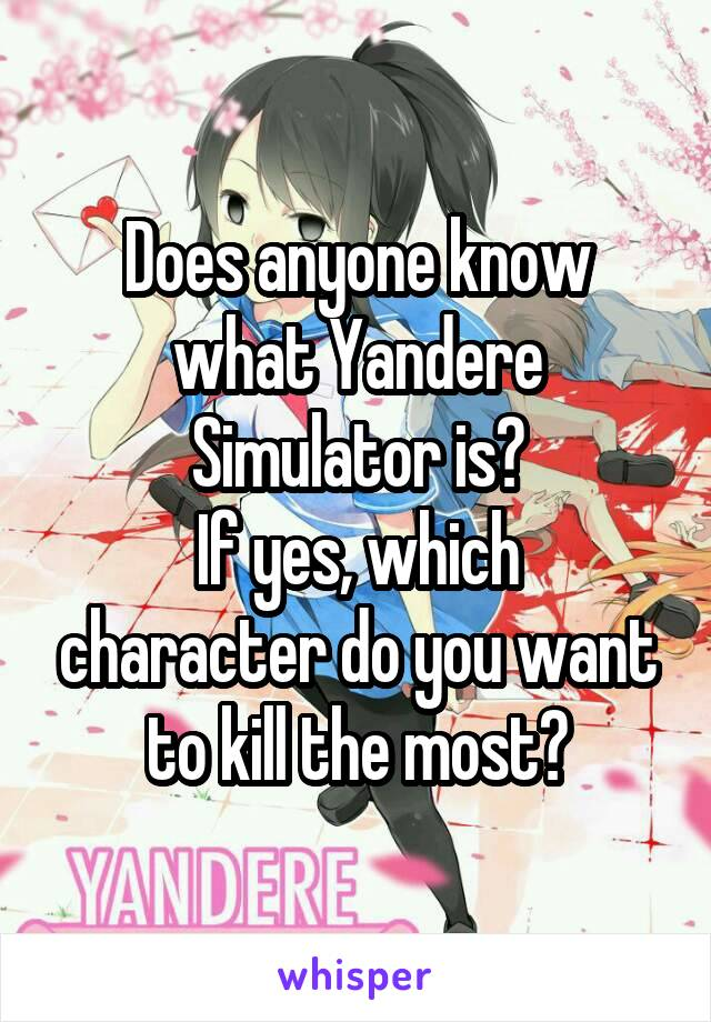 Does anyone know what Yandere Simulator is? If yes, which character do you want to kill the most?