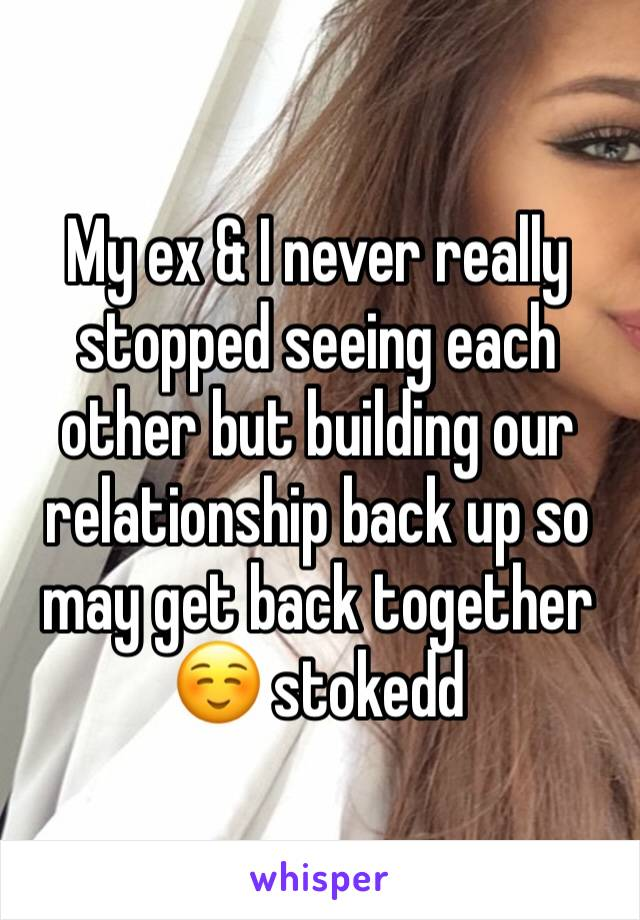 My ex & I never really stopped seeing each other but building our relationship back up so may get back together☺️ stokedd