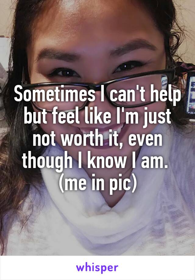 Sometimes I can't help but feel like I'm just not worth it, even though I know I am.  (me in pic)