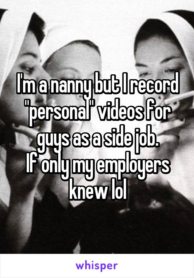 "I'm a nanny but I record ""personal"" videos for guys as a side job. If only my employers knew lol"