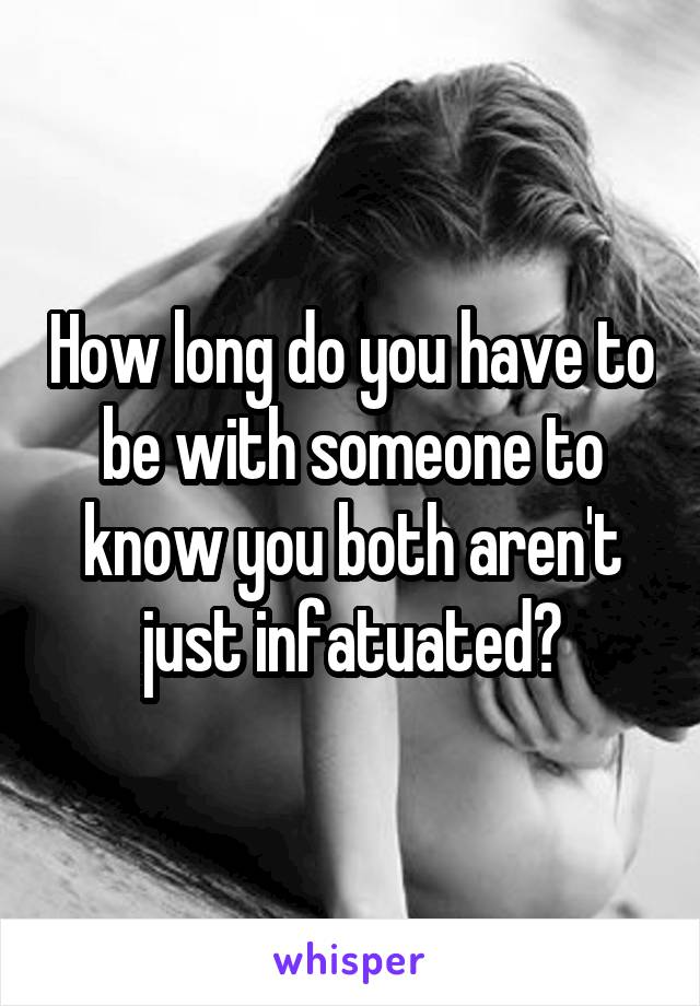 How long do you have to be with someone to know you both aren't just infatuated?