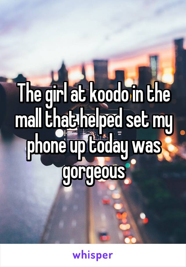 The girl at koodo in the mall that helped set my phone up today was gorgeous
